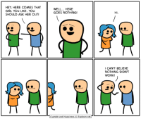 This comic is about you:: HEY, HERE COMES THAT  GIRL YOu LIKE. YOu  SHOULD ASK HER OUT!  WELL... HERE  GOES NOTHING!  HI.  CAN'T BELIEVE  NOTHING DIDN'T  WORK!  Cyanide and Happiness © Explosm.net- This comic is about you: