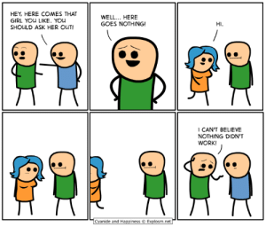 Anime, Dank, and Work: HEY, HERE COMES THAT  GIRL YOu LIKE. YOu  SHOULD ASK HER OUT!  WELL... HERE  GOES NOTHING!  HI.  CAN'T BELIEVE  NOTHING DIDN'T  WORK!  Cyanide and Happiness © Explosm.net- I'll be at Anime Boston, Booth 107, April 19-21. See you there!