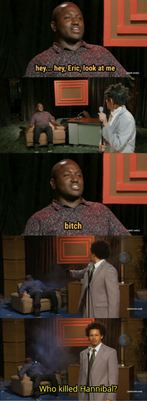 These formats were made for each other, and Eric Andre the shapeshifter: hey... hey, Eric, look at me  adult swim  bitch  adult swim  [adultswim.com  Who killed Hannibal?  [adultswim.com These formats were made for each other, and Eric Andre the shapeshifter