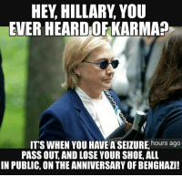 Memes, 🤖, and Another: HEY HILLARY YOU  LEVER HEARDOFKARMA  IT'S WHEN YOU HAVE hours ago  PASS OUT AND LOSE YOUR SHOE, ALL  IN PUBLIC, ON THE ANNIVERSARYOF BENGHAZI! ANOTHER BITES THE DUST