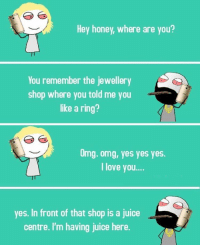 Hey honey, where are you?  You remember the jewellery  shop where you told me you  like a ring?  Omg. omg, yes yes yes.  I love you....  yes. In front of that shop is a juice  centre. I'm having juice here. https://t.co/hi2zOohFh8