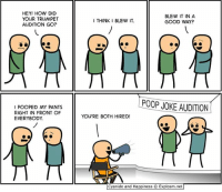By Rob. Tell us your favorite poop joke and then go visit www.explosm.net!: HEY! HOW DID  YOUR TRUMPET  AUDITION GO?  I POOPED MY PANTS.  RIGHT IN FRONT OF  EVERYBODY.  BLEW IT IN A  I THINK I BLEW IT.  GOOD WAY?  P00P JOKE AUDITION  YOU'RE BOTH HIRED!  Cyanide and Happiness  O Explosm.net By Rob. Tell us your favorite poop joke and then go visit www.explosm.net!