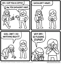 I tried so hard and got so far...  ☕ http://www.mrlovenstein.com/comic/731: HEy, I GOT YOU A COFFEE!  i SHOULDN'T HAVE?..  Ah, YOU SHOULDN'T HAVE!  WHY AM I  GOD, CAN'T I DO  ANYTHING RIGHT?!  SO FUCKING  STUPID!!  MRLOVENSTEIN.COM  THIS COMIC MADE POSSIBLE THANKS TO ADAM LINGELBACH I tried so hard and got so far...  ☕ http://www.mrlovenstein.com/comic/731