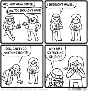 Fucking, God, and Memes: HEY, I GOT YOU A COFFEE!  ISHOULDN'T HAVE?..  AW, YOU SHOULDN'T HAVE!  GOD, CAN'TI D0  ANYTHING RIGHT?!  WHY AM I  SO FUCKING  STUPID!!  sip  THIS COMIC MADE POSSIBLE THANKS TO ADAM LINGELBACH  MRLOVENSTEIN.COM Shouldn't've.  Secret Panel HERE ☕️ mrlovenstein.com/comic/731