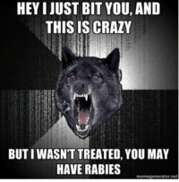 Rabied: HEY I JUST BIT YOU, AND  THIS IS CRAZY  BUTIWASNTTREATED, YOU MAY  HAVE RABIES  memegenerator