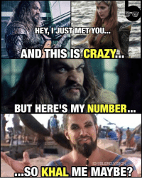 The ballad between a Khal and his Mera... GameofThrones humor. 😂 I'm still waiting for Aquaman and Mera will to UniteTheSeven seas of Westeros. -- @prideofgypsies is one of the manliest men alive, but also adorkable in person. Get a man that can do both, ladies. khaldrogo: HEY, I JUST MET  YOU...  AND THIS IS CRAZY  BUT HEREIS MY NUMBER.  IGI BLERD VISION  SO KHAL ME MAYBE? The ballad between a Khal and his Mera... GameofThrones humor. 😂 I'm still waiting for Aquaman and Mera will to UniteTheSeven seas of Westeros. -- @prideofgypsies is one of the manliest men alive, but also adorkable in person. Get a man that can do both, ladies. khaldrogo