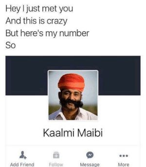 Crazy, Irl, and Me IRL: Hey I just met you  And this is crazy  But here's my number  So  Kaalmi Maibi  Add Friend  Follow  Message  More Me_irl