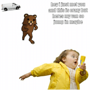 """Crazy, Memes, and Girl: hey i just met you  and this is crazy but  heres my van SO  jump in maybe Memes tagged with """"chubby bubbles girl"""" - Memerial.net"""