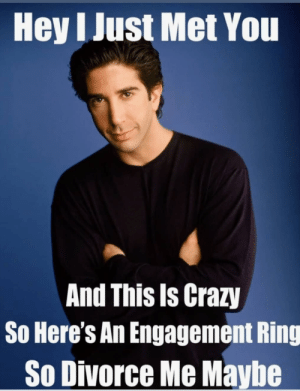 Crazy, Break, and Divorce: Hey I Just Met You  And This Is Crazy  So Here's An Engagement Ring  So Divorce Me Maybe We WeRe oN a BrEaK!!!! 😱😓😰😪😵😭