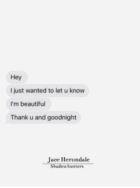 Beautiful, Shadowhunters, and Wanted: Hey  I just wanted to let u know  I'm beautiful  Thank u and goodnight  Jace Herondale  Shadowhunters