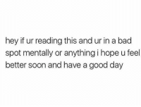 Sending positive vibes..: hey if ur reading this and ur in a bad  spot mentally or anything i hope u feel  better soon and have a good day Sending positive vibes..