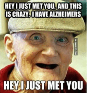25 Hilarious Memes That'll Have You In Stitches | SayingImages.com: HEY IJUST METYOU,AND THIS  IS CRAZY.0 HAVE ALZHEIMERS  HEYIJUST MET YOU 25 Hilarious Memes That'll Have You In Stitches | SayingImages.com
