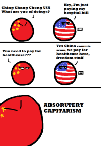 Here a comic I made based on an older comic that, surprisingly, became a quite popular meme on ze POLANDBALL - #RedSun: Hey, I'm just  Ching Chang Chong USA  paying my  what are yuo of doings?  hospital bill  Yes China commie  scum, we pay for  Yuo need to pay for  healthcare here,  healthcare  freedom stuff  ABSORUUTERY  CAPITARISM Here a comic I made based on an older comic that, surprisingly, became a quite popular meme on ze POLANDBALL - #RedSun