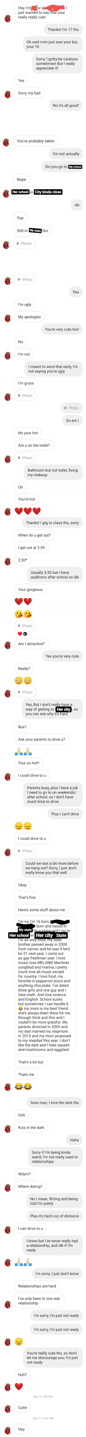 A text from a girl who flirted with me, I wasn't really interested since I was working something out with someone, I tried to let her down easy. Do you think I was unreasonable?: Hey I'm  just wanted to say that your  really really cute  or  Thanks! I'm 17 tho  Oh wait nvm just saw your bio,  your 16  Sorry, I gotta be cautious  sometimes! But I really  appreciate it!  Yea  Sorry my bad  No it's all good!  You're probably taken  I'm not actually  Do you go to My school  Nope  Her school in City kinda close  Ah  Yup  Still in My state tho  • Photo  Photo  Yea  I'm ugly  My apologies  You're very cute too!  No  I'm not  I meant to send that early, l'm  not saying you're ugly  I'm gross  Photo  Photo  So am i  No your hot  Are u on the toilet?  Photo  Bathroom but not toilet, fixing  my makeup  Oh  You're hot  Thanks! I gtg to class tho, sorry  When do u get out?  I get out at 2:39  2:30*  Usually 3:30 but I have  auditions after school so idk  Your gorgeous  Photo  Am I attractive?  Yes you're very cute  Really?  Photo  Yes, But I don't really have a  way of getting to Her city, so  you can see why it's hard  Bus?  Ask your parents to drive u?  Your so hot!!  I could drive to u  Parents busy, plus I have a job  I need to go to on weekends/  after school, so I don't have  much time to drive  Plus I can't drive  I could drive to u  Photo  Could we text a bit more before  we hang out? Sorry, I just don't  really know you that well  Okay  That's fine  Here's some stuff about me  I'm ivy I'm 16 born  born and raised in  My state I'm a iunior and l gọ to  Her school in Her city State  I'm an only chila, my older  brother passed away in 2008  from cancer and he was 9 he'd  be 21 next year. I came out  as gay freshman year. I love  music love MELANIE Martinez  yungblud and marina, I pretty  much love all music except  for country. I love food, my  favorite is pepperoni pizza and  anything chocolate. I've dated  three girls and one guy and I  hate math. And love science  and E