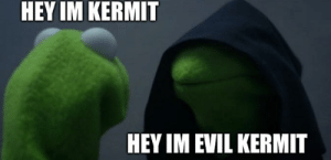 Did I do it right?: HEY IM KERMIT  HEY IM EVIL KERMIT Did I do it right?