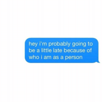 Who, Person, and Hey: hey i'm probably going to  be a little late because of  who i am as a person