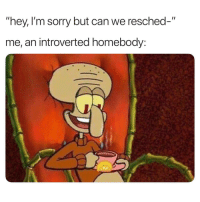 """Sorry, Can, and Im Sorry: """"hey, I'm sorry but can we resched-""""  me, an introverted homebody:"""