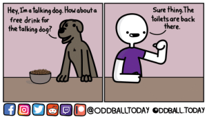 Free, Back, and How: Hey. I'ma talking dog, How about  free drink for  the talking dog?  Sure thing.The  toilets are back  there.  ĐỊU@ODDBALLTODAY ODDBALLTODAY [OC] Free Drink
