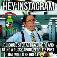 Real talk just stop: HEY INSTAGRAMI  IFUCOULD STOP ACTING LIKE FBAND  BEING A PUSSY ABOUT PEOPLES POST  THAT WOULD BE GREAT!C Real talk just stop