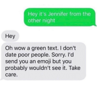 Emoji, Funny, and Meme: Hey it's Jennifer from the  other night  Hey  Oh wow a green text. I don't  date poor people. Sorry. I'd  send you an emoji but you  probably wouldn't see it. Take  Care. (@fakenews)