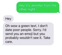 Memes, Texts, and 🤖: Hey it's Jennifer from the  other night  Hey  Oh wow a green text. don't  date poor people. Sorry. I'd  send you an emoji but you  probably wouldn't see it. Take  Care.