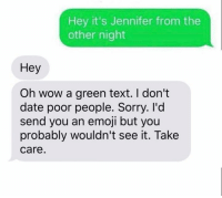 Memes, Texts, and 🤖: Hey it's Jennifer from the  other night  Hey  Oh wow a green text. I don't  date poor people. Sorry. I'd  send you an emoji but you  probably wouldn't see it. Take  Care