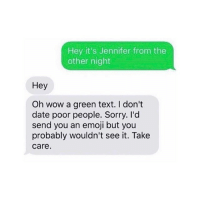 Emoji, Funny, and Sorry: Hey it's Jennifer from the  other night  Hey  Oh wow a green text. I don't  date poor people. Sorry. I'd  send you an emoji but you  probably wouldn't see it. Take  care. It's a lifestyle choice 🤷♂️