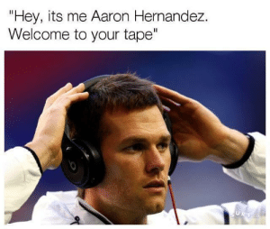 "Hannah better watch out up there: Hey, its me Aaron Hernandez.  Welcome to your tape"" Hannah better watch out up there"