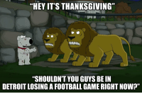 """Detroit, Family, and Family Guy: """"HEY IT'S THANKSGIVING""""  MNM  nilyguy  """"SHOULDNT YOU GUYS BE IN  DETROIT LOSING A FOOTBALL GAME RIGHT NOW?"""" Still one of the all-time best Family Guy moments... https://t.co/4HNNtGscML"""