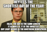 This guy at work is just waiting to bust this out every 6 months: HEY!ITS THE  SHORTEST DAY OF THE YEAR  FALSE,THE DAY IS THE SAME LENGTH  IT ALWAYS IS. IT IS THE SHORTEST  DAY LIGHT HOURSIN THE NORTHERN HEMISPHERE This guy at work is just waiting to bust this out every 6 months