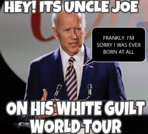Exhausted From Pandering. Biden will be out of energy before the primary even starts.: HEY! ITS UNCLEJOE  FRANKLY.I'M  SORRY I WAS EVER  BORN AT ALL  ON HIS WHITE GUILT  WORLD TOUR Exhausted From Pandering. Biden will be out of energy before the primary even starts.