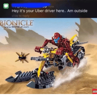 bionicles: Hey it's your Uber driver here.. Am outside  de to reply  BIONICLE  www BIONICLE COm  LEGO