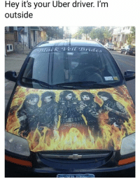 veil: Hey it's your Uber driver. I'm  outside  lack Veil Brides