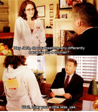 30 Rock: Hey Jack. do vou treat me any differently  because lma woman?  Well lpay you a little less, ves. 30 Rock