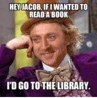 jacob: HEY JACOB, IF I WANTED TO  READ A BOOK  I'D GO TO THE LIBRARY.