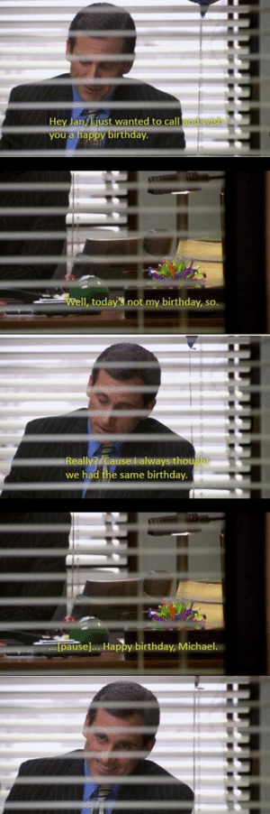 Birthday, The Office, and Happy Birthday: Hey Jan iust wanted to call and wish  you a happy birthday  Il, today'3 not my birthday, so.  Really?/Cause l always thou  we had the same birthday.  pause].. Happy birthday, Michael. Me speaking to everybody I know today