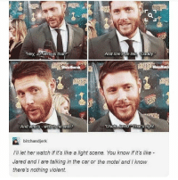 "Memes, Jared, and Supernatural: ""Hey, JAWnons that  And she De like Daddy  Uncle area Tiat's algnt  And who's who s he with?  bitchandjerk  Ill let her watch if it's like a light scene. You know if it's like  Jared and are talking in the car or the motel and I know  there's nothing violent. spn Supernatural spnfamily jaredpadalecki jensenackles mishacollins sam dean winchesters castiel destiel fandom ship otp"