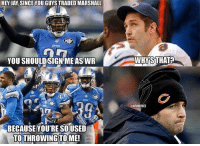 Detroit, Detroit Lions, and Jay: HEY JAY SINCEYOU GUYS TRADED MARSHALL  YOU SHOULDSIGNME ASWR  BECAUSE YOU'RE SOUSED  TOTHROWING TOME!  AWHYRSTHAT?  @NFLMEMEZ Jay Cutler needs a NEW WR? Credit: Detroit Lions Memes  Bears Nation | Lions Nation