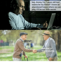 Dank, Funny, and God: hey Jimmy, I'm 7 years old too!  wanna be my friend? I know an  abandoned house where we can  our little secret  Jimmy?  man this is  embarrassing Lmao * 😏Follow if you're new😏 * 👇Tag some homies👇 * ❤Leave a like for Dank Memes❤ * Second meme acc: @cptmemes * Don't mind these 👇👇 Memes DankMemes Videos DankVideos RelatableMemes RelatableVideos Funny FunnyMemes memesdailybestmemesdaily boii Codmemes god atheist Meme InfiniteWarfare Gaming gta5 bo2 IW mw2 Xbox Ps4 Psn Games VideoGames Comedy Treyarch sidemen sdmn