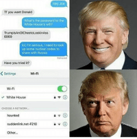 Memes, White House, and Russia: Hey Joe  Tf you want Donald  What's the password to the  White House's wifi?  TrumpisAnOICheetoLookinAss  6969  lol, I'm serious, I need to look  up some nuclear codes to  share with Russia  Delivered  Have you tried it?  Wi-Fi  Settings  Wi-Fi  White House  CHOOSE A NETWORK...  haunted  suddenlink net-F210  Other... Go awaaaayyyyyyy Negan
