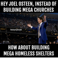 Memes, Hypocrite, and Joel Osteen: HEY JOEL OSTEEN, INSTEAD OF  BUILDING MEGA CHURCHES  The Snarky Pundit  HOW ABOUT BUILDING  MEGA HOMELESS SHELTERS When he does it, I'll quit posting about this smarmy hypocrite.  < Snarky Pundit> LIKE and Follow for more!