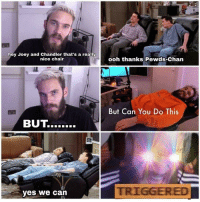 Chair, Nice, and Yes: hey Joey and Chandler that's a really  nice chair  ooh thanks Pewds-Chan  But Can You Do This  yes we can