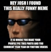 really funny: HEY JOSHI FOUND  THIS REALLY FUNNY MEME  IS WHERE YOU MAKE YOUR  PROFILE PIC THIS PHOTO AND YOU  COMMENT YEAH YEAH ON YOUTUBE VMDEOS