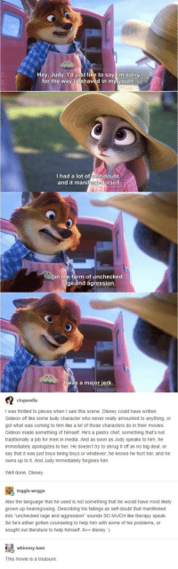 "awesomacious:  Zootopia being wholsome: Hey, Judy. I'd just like to say I'm sorry  for the way I behaved in my youth  I had a lot o -doubt.  and it manifested itself  in the form of unchecked  rage and agression  a major jerk.  cloperella  I was thrilled to pieces when I saw this scene. Disney could have written  Gideon off like some bully character who never really amounted to anything, or  got what was coming to him like a lot of those characters do in their movies  Gideon made something of himself. He's a pastry chef, something that's not  traditionally a job for men in media. And as soon as Judy speaks to him, he  immediately apologizes to her. He doesn't try to shrug it off as no big deal, or  say that it was just boys being boys or whatever, he knows he hurt her, and he  owns up to it. And Judy immediately forgives him.  Well done, Disney  toggle-woggs  Also the language that he used is not something that he would have most likely  grown up hearing/using. Describing his failings as self-doubt that manifested  into ""unchecked rage and aggression"" sounds SO MUCH like therapy speak.  So he's either gotten counseling to help him with some of his problems, or  sought out literature to help himself. A++ disney:)  whimmy-bam  This movie is a treasure awesomacious:  Zootopia being wholsome"