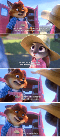 """Disney, Movies, and Parents: Hey, Judy. l'd just like to say l'm sorry  for the way l behaved in my youth   I had a lot of self-doubt  and it manifested itself   in the form of unchecked  rage and agression   I was a major jerk. <p><a href=""""http://zorilleerrant.tumblr.com/post/158522757867/whimmy-bam-toggle-woggs-cloperella-i-was"""" class=""""tumblr_blog"""">zorilleerrant</a>:</p><blockquote> <p><a class=""""tumblr_blog"""" href=""""http://whimmy-bam.tumblr.com/post/145280889088"""">whimmy-bam</a>:</p> <blockquote> <p><a class=""""tumblr_blog"""" href=""""http://toggle-woggs.tumblr.com/post/145247424086"""">toggle-woggs</a>:</p> <blockquote> <p><a class=""""tumblr_blog"""" href=""""http://cloperella.tumblr.com/post/145222832302"""">cloperella</a>:</p> <blockquote> <p>I was thrilled to pieces when I saw this scene. Disney could have written Gideon off like some bully character who never really amounted to anything, or got what was coming to him like a lot of those characters do in their movies.<br/>Gideon made something of himself. He's a pastry chef, something that's not traditionally a job for men in media. And as soon as Judy speaks to him, he immediately apologizes to her. He doesn't try to shrug it off as no big deal, or say that it was just boys being boys or whatever; he knows he hurt her, and he owns up to it. And Judy immediately forgives him.</p> <p>Well done, Disney.</p> </blockquote> <p>Also the language that he used is not something that he would have most likely grown up hearing/using. Describing his failings as self-doubt that manifested into""""unchecked rage and aggression"""" sounds SO MUCH like therapy speak. So he's either gotten counseling to help him with some of his problems, or sought out literature to help himself. A++ disney :)</p> </blockquote> <p>This movie is a treasure.</p> </blockquote> <p>Seriously??? He hurt her so badly that she has a compulsive fear of his entire species, plus other symptoms of PTSD (impulsiveness, intense need to be seen as productive/effective, trouble sleeping i"""