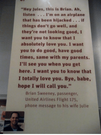 "The last message from former Navy fighter pilot Brian Sweeney to his wife Jules on this day. #NeverForget. #Remember911 #September11 https://t.co/F9NbgB21IC: ""Hey Jules, this is Brian. Ah,  listen . .. I'm on an airplane  that has been hijacked.. . if  they're not looking good, I  absolutely love you. I want  things don't go well, and  want you to know that I  times, same with my parents.  here. I want you to know that  hope I will call you.""  you to do good, have good  I'll see you when you get  I totally love you. Bye, babe  Brian Sweeney, passenger,  United Airlines Flight 175,  phone message to his wife Julie The last message from former Navy fighter pilot Brian Sweeney to his wife Jules on this day. #NeverForget. #Remember911 #September11 https://t.co/F9NbgB21IC"