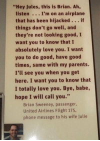 "This always breaks my heart.  #NeverForget911 https://t.co/qGJHNzZvjs: ""Hey Jules, this is Brian. Ah,  listen. .. I'm on an airplane  that has been hijacked...if  things don't go well, and  they're not looking good, I  want you to know that I  absolutely love you. I want  you to do good, have good  times, same with my parents.  I'll see you when you get  here. I want you to know that  I totally love you. Bye, babe,  hope I will call you.""  Brian Sweeney, passenger,  United Airlines Flight 175,  phone message to his wife Julie This always breaks my heart.  #NeverForget911 https://t.co/qGJHNzZvjs"