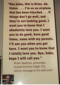 "This always breaks my heart.  #NeverForget911 https://t.co/BFxTKbbsub: ""Hey Jules, this is Brian. Ah,  listen I'm on an airplane  that has been hijacked。.. if  things don't go well, and  they're not looking good, I  want you to know that I  absolutely love you. I want  you to do good, have good  times, same with my parents.  I'll see you when you get  here. I want you to know that  I totally love you. Bye, babe,  hope I will call you.""  Brian Sweeney, passenger,  United Airlines Flight 175,  phone message to his wife Julie This always breaks my heart.  #NeverForget911 https://t.co/BFxTKbbsub"