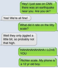Dank, 🤖, and Yes: Hey! just saw on CNN  there was an earthquake  near you. Are you ok?  Yes! We're all fine!  What did it rate on the titty  scale?  Well they only jiggled a  little bit, so probably not  that high  HAHAHAHAHAHA I LOVE  YOU  Richter scale. My phone is  a 12 yr old boy. The titty scale