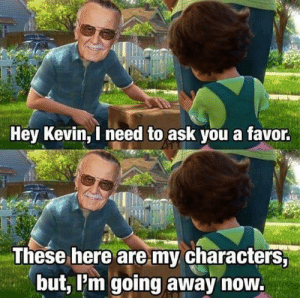 Crying, Not Crying, and Http: Hey Kevin, I need to ask you a favor.  These here are my characters,  but, Pm going away now. I'm not crying! You're crying! via /r/wholesomememes http://bit.ly/2HuDStc